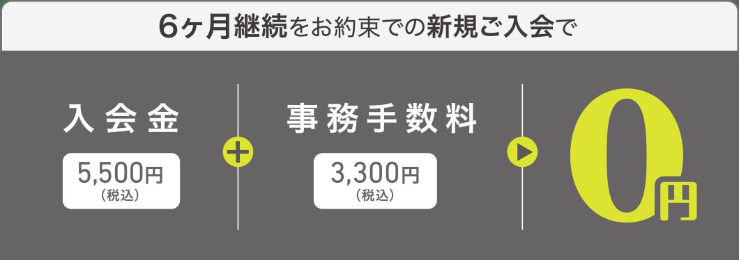 6ヶ月継続をお約束での新規ご入会で、入会金5,500円(税込)+事務手数料3,300円(税込)=0円